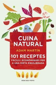 OCTUBRE-2015. Adam Martín. Cuina natural. 101 receptes fàcils i econòmiques per a una dieta equilibrada. CUINA 641.5 MAR