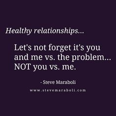 Healthy relationships... Let's not forget it's you and me vs. the problem... NOT you vs. me. - Steve Maraboli
