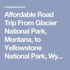 Affordable Road Trip From Glacier National Park, Montana, to Yellowstone National Park, Wyoming   Travel Deals, Travel Tips, Travel Advice, Vacation Ideas   Budget Travel