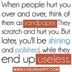 When people hurt you over and over, think of them as sandpaper. They scratch and hurt you. But later, you'll be shining and polished, while they end up useless. by deeplifequotes, via Flickr