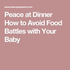 Peace at Dinner How to Avoid Food Battles with Your Baby