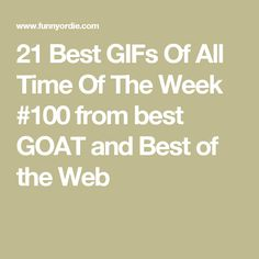 21 Best GIFs Of All Time Of The Week #100 from best GOAT and Best of the Web