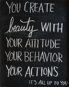 you create beauty with your attitude, your behavior…