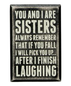 Lemondée Gillespie Leslie Why did this make me think of you? LOL on 'Sisters Always' Box Sign by Primitives by Kathy Life Quotes Love, Cute Quotes, Great Quotes, Funny Quotes, Inspirational Quotes, Fun Sayings, Love My Sister, My Love, Crazy Sister