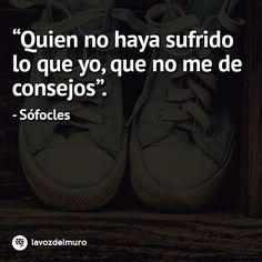 Who hasn't suffered what I have, don't give me advice. Sófocles lavozdelmuronet#sofocles #consejos #amor #sufrir #sufrimiento #amar #reflexion #inspiracion #love #life #hurt #suffer #suffering #quotes #famousquotes #citas #citascelebres #humildad #humility #humble #octubre #october #picoftheday #instagood #instamoment #instapic #bestoftheday #Instadaily #instacool #lavozdelmuro