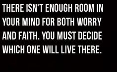 """""""There isn't enough room in your mind for both worry and faith. You must decide which one will live there."""""""