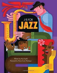 J Is for Jazz by Ann Ingalls  - great introduction to jazz music and artists as it goes through the alphabet