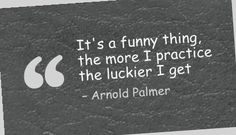 It's a funny thing, the more I practice the luckier I get - Arnold Palmer