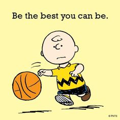 'Be the best you can be', Charlie Browns words of wisdom.