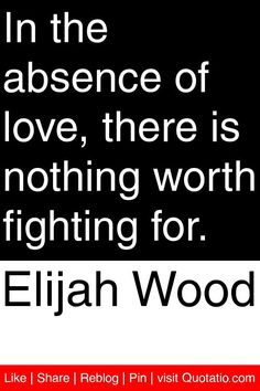 Elijah Wood - In the absence of love, there is nothing worth fighting for. #quotations #quotes