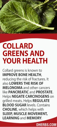 Collard Greens: Improve bone health, reducing the risk of fractures. Lowers risk of melanoma, as well as lungs pancreatic and prostate cancer. Negates the barbecue-formed carcinogens on meat. Helps regulate blood sugar levels. Choline helps with sleep, muscle movement, learning and memory.