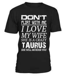 T shirt  TAURUS - DON'T FLIRT WITH ME I LOVE MY WIFE  fashion trend 2018 #tshirt, #tshirtfashion, #fashion