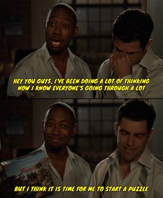 "Winston from New Girl, ""I think it is time for me to start a puzzle"".  http://www.youtube.com/headamuse"