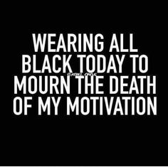 Wearing all black today to mourn the death of my motivation.