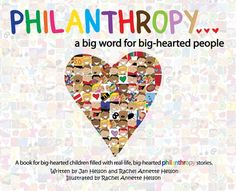 "PHILANTHROPY...A Big Word for Big-Hearted People. By Jan Helson and Rachel Annette Helson. This fun and inspiring children's book shares inspiring real-life stories of young ""Big Hearted People"" who have done amazing philanthropic work, sending a message that it is never too soon to harness your talents and your compassion. Readers are encouraged to make philanthropy a part of their own lives at an early age. Hardcover, 11 x 8.5, 32 pages. Full color. http://butlerbooks.com/ibigwoforbip.html"