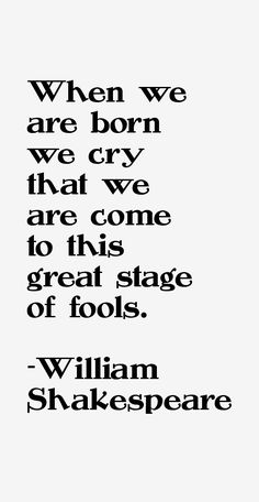 Act IV scene vi: 177 Lear: When we are born we cry that we are come to this great stage of fools.