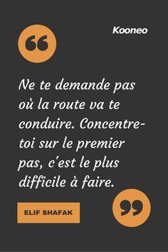 """[CITATIONS] """"Ne te demande pas où la route va te conduire. Concentre-toi sur le premiers pas, c'est le plus difficile à faire."""" ELIF SHAFAK #Ecommerce #E-commerce #Kooneo #Elifshafak : www.kooneo.com"""