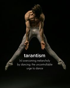 Tarantism (n) ..overcoming melancholy by dancing:  the uncontrollable urge to dance