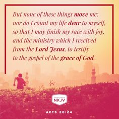 NKJV Verse of the Day: Acts 20:24, the day this verse came to my gmail, I was not moved, nor was my life counted as dear, and my race was not filled with joy to testify to the gospel of the grace of God! Please forgive me again Lord, help me to do things Your way. I need You so much. Without You I cease to exist.