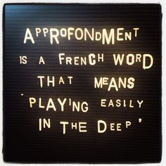 'approfondment ' is another 'sweet fruit' of life. It is a French word that means 'playing easily in the deep'.