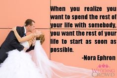 When you realize you want to spend the rest of your life with somebody, you want the rest of your life to start as soon as possible.    -The late Nora Ephron