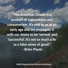"""""""The American Dream is a product of automobiles and consumerism. Its sold to us at an early age and we propagate it with our desire to be 'normal' and 'successful'. It's not so much a lie as a false sense of good.""""- Brian Plautz #ditchingsuburbia #americandream #family #happy #kids #life #travel #debt #lifestyle #nature #landscape #quotes #quote #inspiration #motivation #quoteoftheday #success #wisdom #qotd #dailyquote #love #advice #achieve #reflection #truth #leadership #success #goals…"""