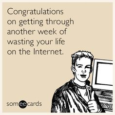 Free, Weekend Ecard: Congratulations on getting through another week of wasting your life on the Internet.