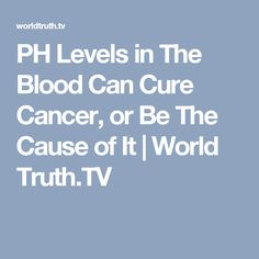 PH Levels in The Blood Can Cure Cancer, or Be The Cause of It | World Truth.TV