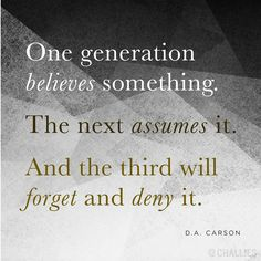 """""""One generation believes something. The next assumes it. And the third will forget and deny it."""" (D.A. Carson)"""