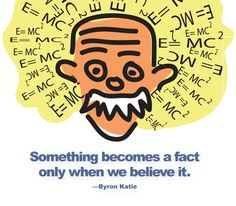 Something becomes a fact only when we believe it. —Byron Katie