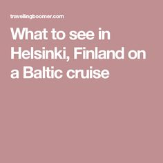 What to see in Helsinki, Finland on a Baltic cruise