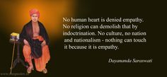 No human heart is denied empathy. No religion can demolish that by indoctrination. No culture, no nation and nationalism – nothing can touch it because it is empathy – Dayananda Saraswati