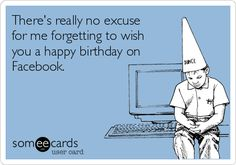There's really no excuse  for me forgetting to wish  you a happy birthday on  Facebook.
