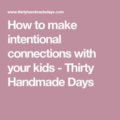 How to make intentional connections with your kids - Thirty Handmade Days