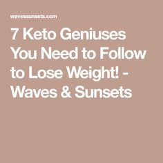 7 Keto Geniuses You Need to Follow to Lose Weight! - Waves & Sunsets