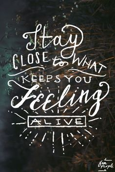 stay close to what keeps you feeling alive