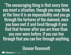 """The encouraging thing is that every time you meet a situation, though you may think at the time it is an impossibility and you go through the tortures of the damned, once you have met it and lived through it you find that forever after you are freer than you ever were before. If you can live through that you can live through anything.  Eleanor Roosevelt"
