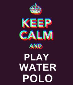 Keep calm and play water polo :)