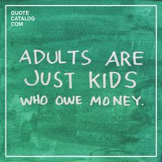 """""""Adults are just kids who owe money."""""""