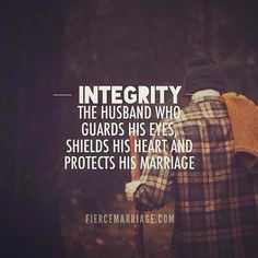 Integrity: The husband who guards his eyes, shields his heart, and protects his marriage  YES! So thankful I'm married to such a good man.