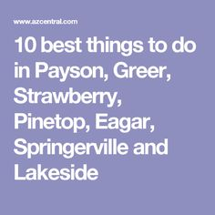 10 best things to do in Payson, Greer, Strawberry, Pinetop, Eagar, Springerville and Lakeside