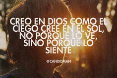 """""""Creo en #Dios como el #Ciego cree en el #Sol, no porque lo ve, sino porque lo siente"""". @candidman #Frases #Motivacionales"""