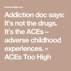 Addiction doc says: It's not the drugs. It's the ACEs – adverse childhood experiences. « ACEs Too High