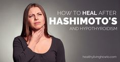 How Heal After Hashimoto's And Hypothyroidism | healthylivinghowto.com