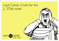 I+quit+Candy+Crush+for+the+2,+375th+time!