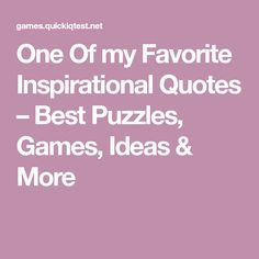 One Of my Favorite Inspirational Quotes – Best Puzzles, Games, Ideas & More