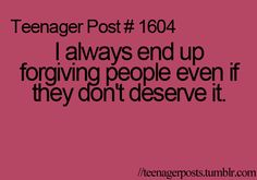 Too true,and then I'm like what if it was the other way round,would they forgive me?Then I'm like heck no!