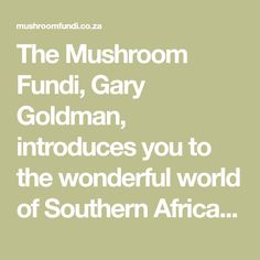 The Mushroom Fundi, Gary Goldman, introduces you to the wonderful world of Southern African free, edible mushrooms. Come forage with the Fundi! Contact Gary at info@mushroomfundi.co.za or call 073 936 2378.