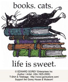 books. cats. life is sweet by Edward  GOREY (Author / Artist. USA,1925-2000) © GoreyStore.com  Support & maintain the Edward Gorey House/Museum, Yarmouth Port, MA. Relies 100% on public support!