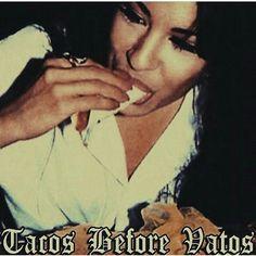 Tacos before vatos.